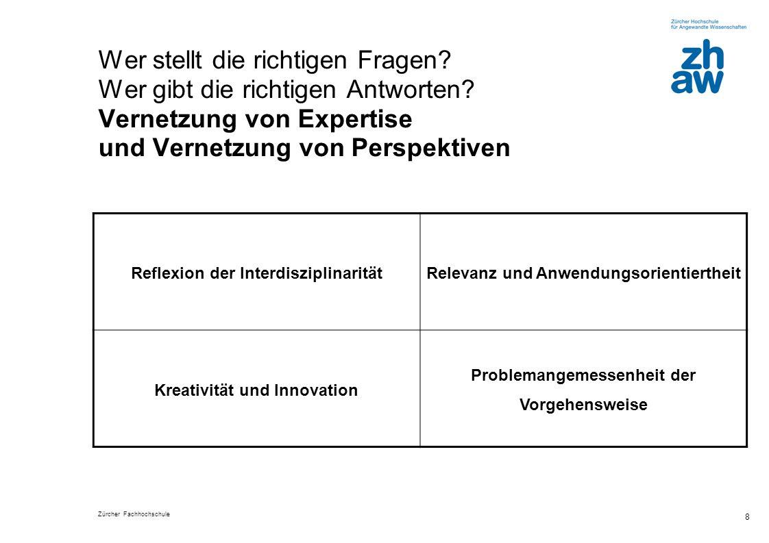 Zürcher Fachhochschule 8 Wer stellt die richtigen Fragen? Wer gibt die richtigen Antworten? Vernetzung von Expertise und Vernetzung von Perspektiven R
