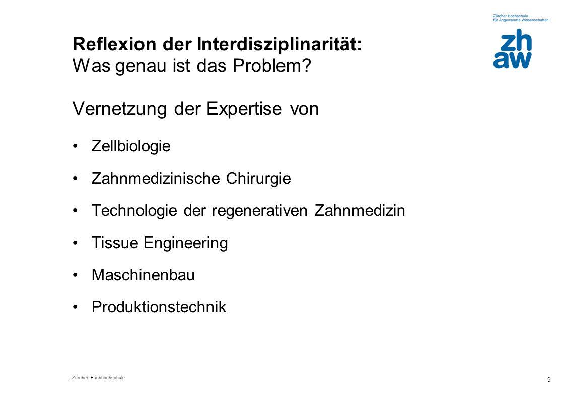 Zürcher Fachhochschule 9 Reflexion der Interdisziplinarität: Was genau ist das Problem? Vernetzung der Expertise von Zellbiologie Zahnmedizinische Chi