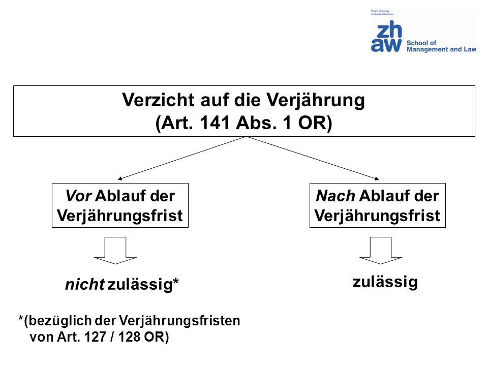 Verzicht auf die Verjährung (Art. 141 Abs. 1 OR) Vor Ablauf der Verjährungsfrist Nach Ablauf der Verjährungsfrist nicht zulässig* *(bezüglich der Verj