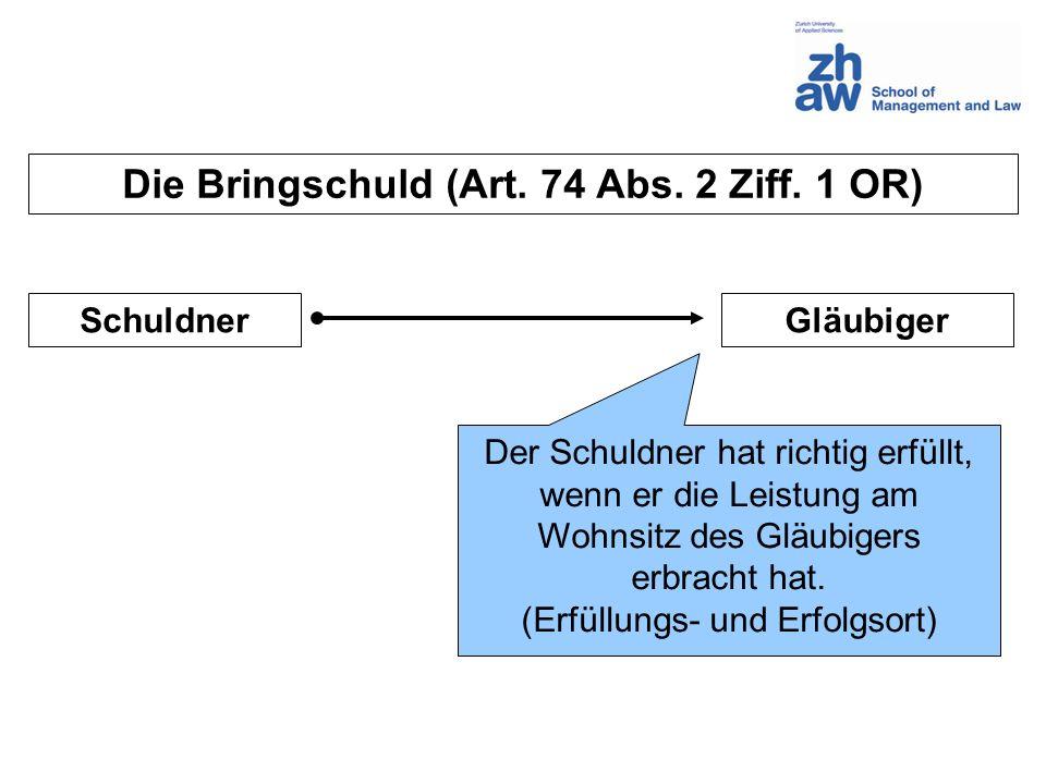 Die Bringschuld (Art. 74 Abs. 2 Ziff. 1 OR) SchuldnerGläubiger Der Schuldner hat richtig erfüllt, wenn er die Leistung am Wohnsitz des Gläubigers erbr