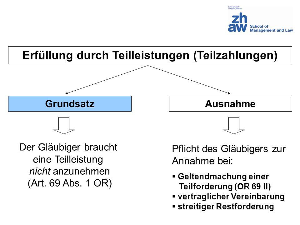 Erfüllung durch Teilleistungen (Teilzahlungen) GrundsatzAusnahme Der Gläubiger braucht eine Teilleistung nicht anzunehmen (Art. 69 Abs. 1 OR) Pflicht