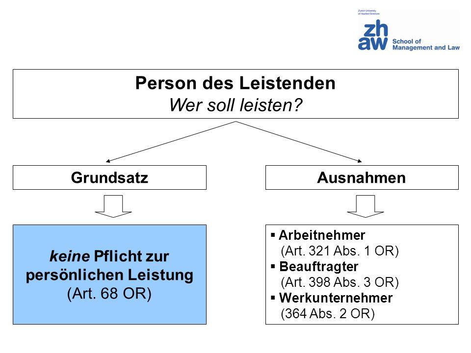 Person des Leistenden Wer soll leisten? GrundsatzAusnahmen keine Pflicht zur persönlichen Leistung (Art. 68 OR) Arbeitnehmer (Art. 321 Abs. 1 OR) Beau