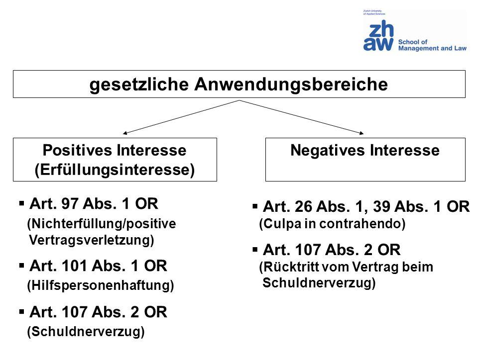 gesetzliche Anwendungsbereiche Positives Interesse (Erfüllungsinteresse) Negatives Interesse Art. 97 Abs. 1 OR (Nichterfüllung/positive Vertragsverlet