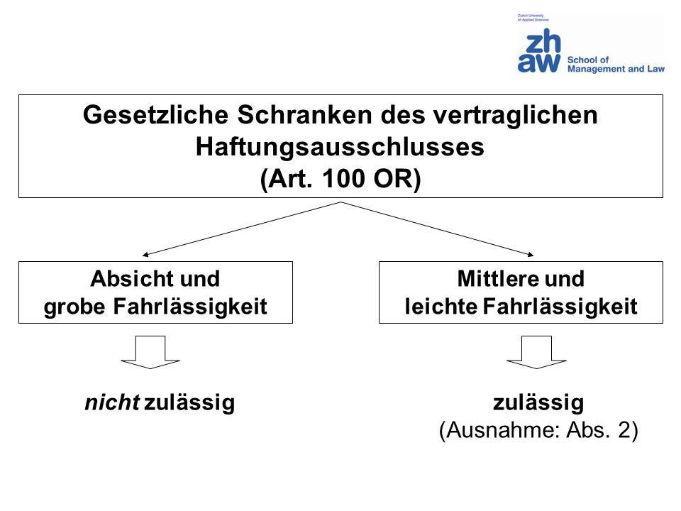 Gesetzliche Schranken des vertraglichen Haftungsausschlusses (Art. 100 OR) Absicht und grobe Fahrlässigkeit Mittlere und leichte Fahrlässigkeit nicht