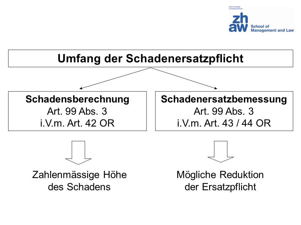 Umfang der Schadenersatzpflicht Schadensberechnung Art. 99 Abs. 3 i.V.m. Art. 42 OR Schadenersatzbemessung Art. 99 Abs. 3 i.V.m. Art. 43 / 44 OR Zahle