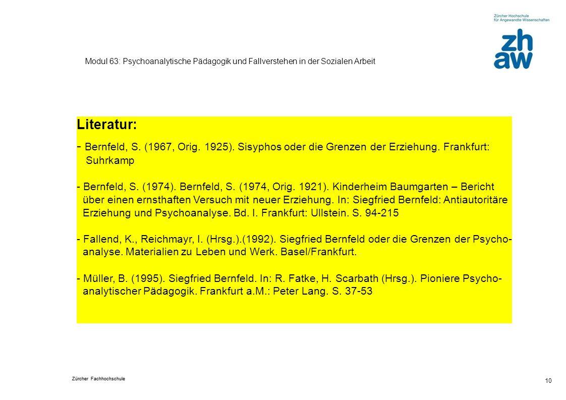 Zürcher Fachhochschule 10 Modul 63: Psychoanalytische Pädagogik und Fallverstehen in der Sozialen Arbeit Literatur: - Bernfeld, S. (1967, Orig. 1925).