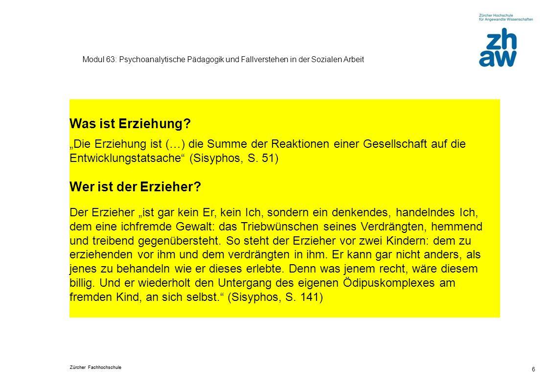 Zürcher Fachhochschule 6 Modul 63: Psychoanalytische Pädagogik und Fallverstehen in der Sozialen Arbeit Was ist Erziehung? Die Erziehung ist (…) die S