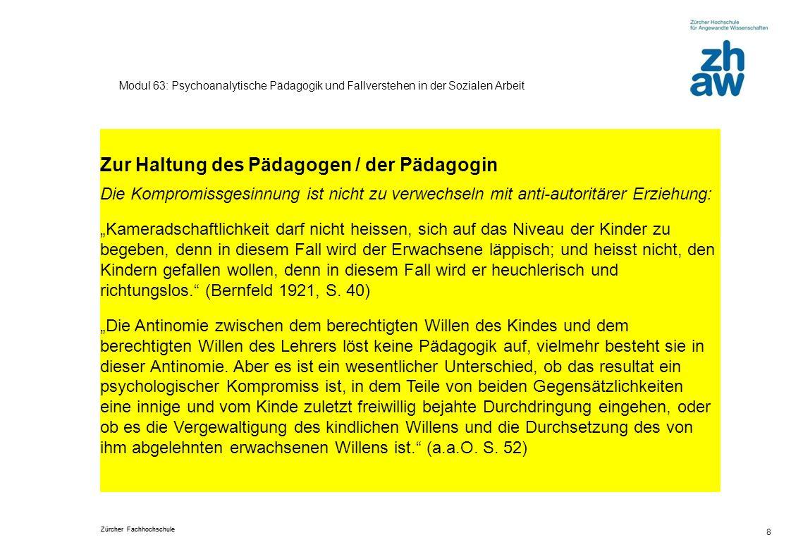 Zürcher Fachhochschule 8 Modul 63: Psychoanalytische Pädagogik und Fallverstehen in der Sozialen Arbeit Zur Haltung des Pädagogen / der Pädagogin Die