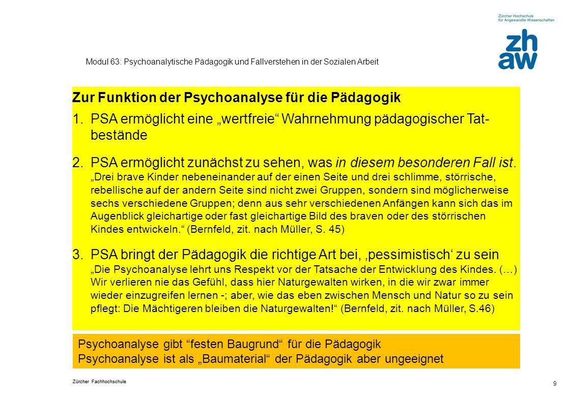 Zürcher Fachhochschule 9 Modul 63: Psychoanalytische Pädagogik und Fallverstehen in der Sozialen Arbeit Zur Funktion der Psychoanalyse für die Pädagog