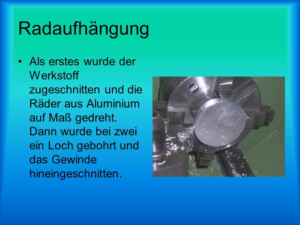 Radaufhängung Als erstes wurde der Werkstoff zugeschnitten und die Räder aus Aluminium auf Maß gedreht. Dann wurde bei zwei ein Loch gebohrt und das G