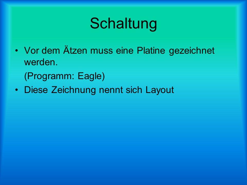 Schaltung Vor dem Ätzen muss eine Platine gezeichnet werden. (Programm: Eagle) Diese Zeichnung nennt sich Layout