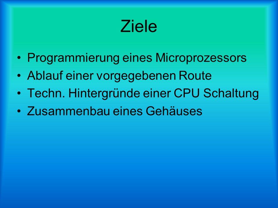 Ziele Programmierung eines Microprozessors Ablauf einer vorgegebenen Route Techn. Hintergründe einer CPU Schaltung Zusammenbau eines Gehäuses