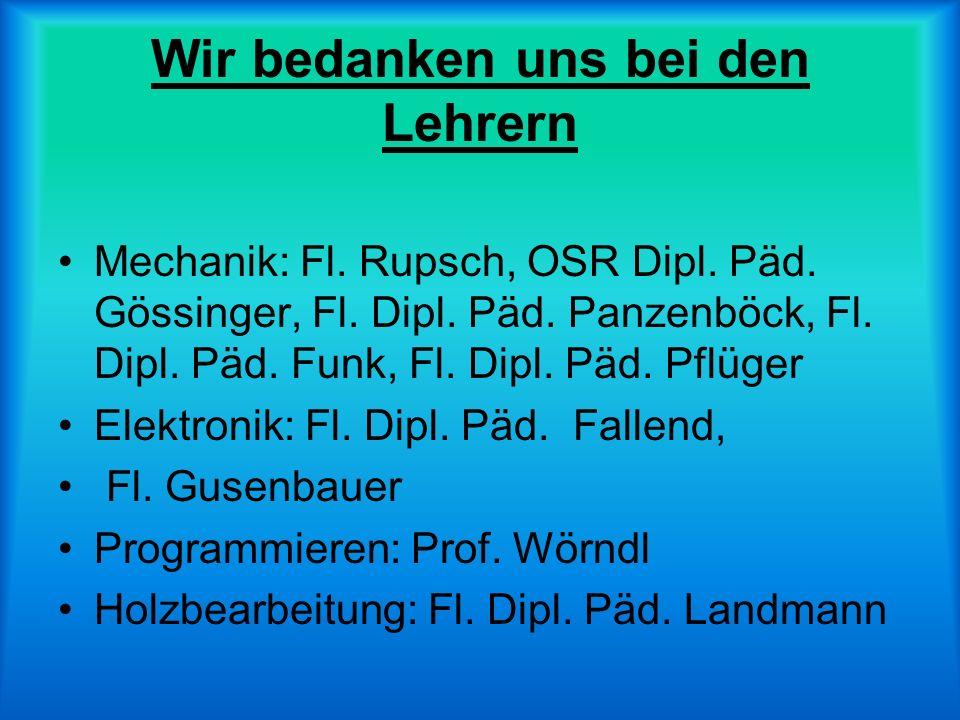 Wir bedanken uns bei den Lehrern Mechanik: Fl. Rupsch, OSR Dipl. Päd. Gössinger, Fl. Dipl. Päd. Panzenböck, Fl. Dipl. Päd. Funk, Fl. Dipl. Päd. Pflüge