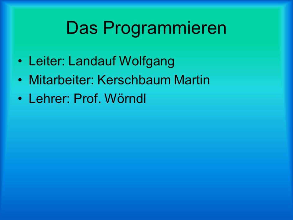 Das Programmieren Leiter: Landauf Wolfgang Mitarbeiter: Kerschbaum Martin Lehrer: Prof. Wörndl