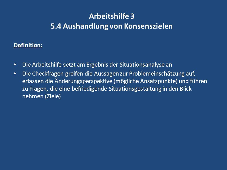 Arbeitshilfe 3 5.4 Aushandlung von Konsenszielen Definition: Die Arbeitshilfe setzt am Ergebnis der Situationsanalyse an Die Checkfragen greifen die A