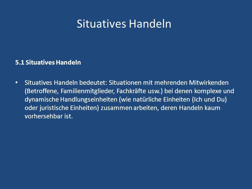 Situatives Handeln 5.1 Situatives Handeln Situatives Handeln bedeutet: Situationen mit mehrenden Mitwirkenden (Betroffene, Familienmitglieder, Fachkrä