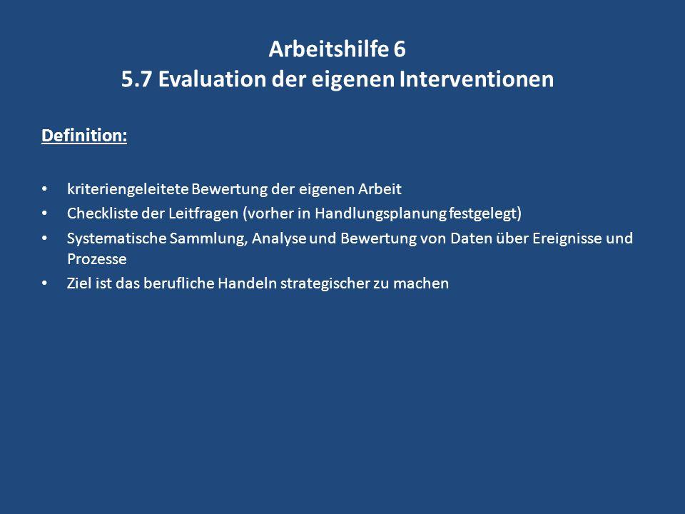 Arbeitshilfe 6 5.7 Evaluation der eigenen Interventionen Definition: kriteriengeleitete Bewertung der eigenen Arbeit Checkliste der Leitfragen (vorher