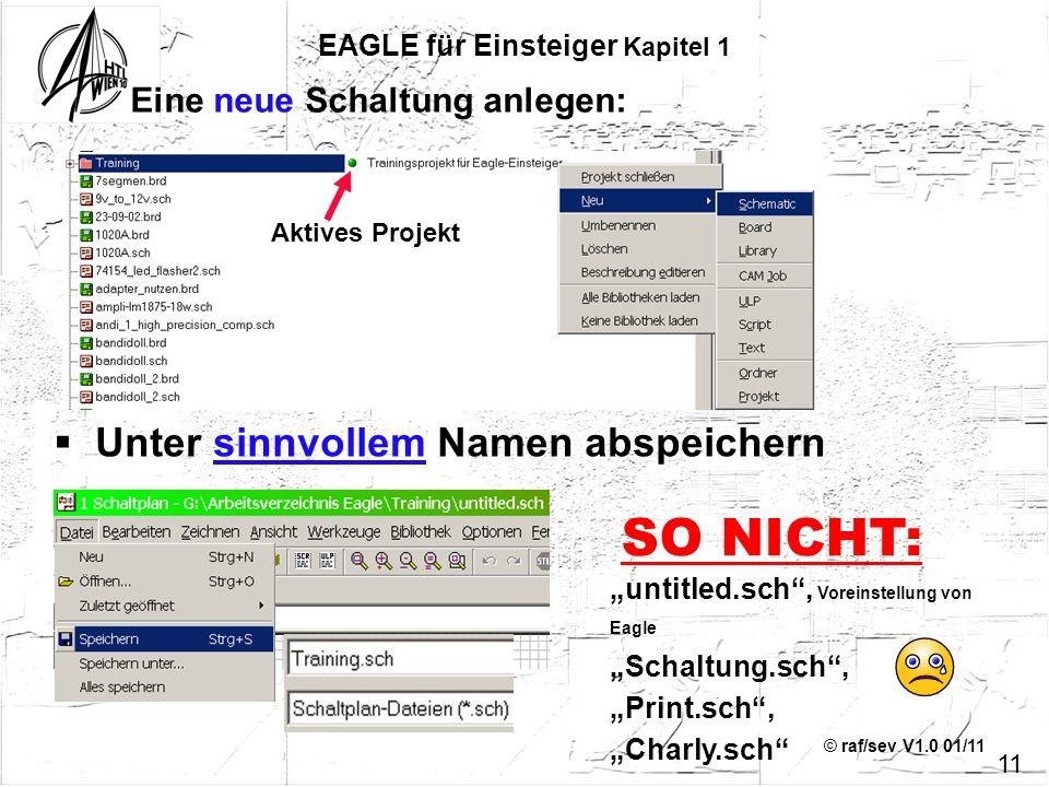 © raf/sev V1.0 01/11 Eine neue Schaltung anlegen: EAGLE für Einsteiger Kapitel 1 Unter sinnvollem Namen abspeichern Aktives Projekt untitled.sch, Vore
