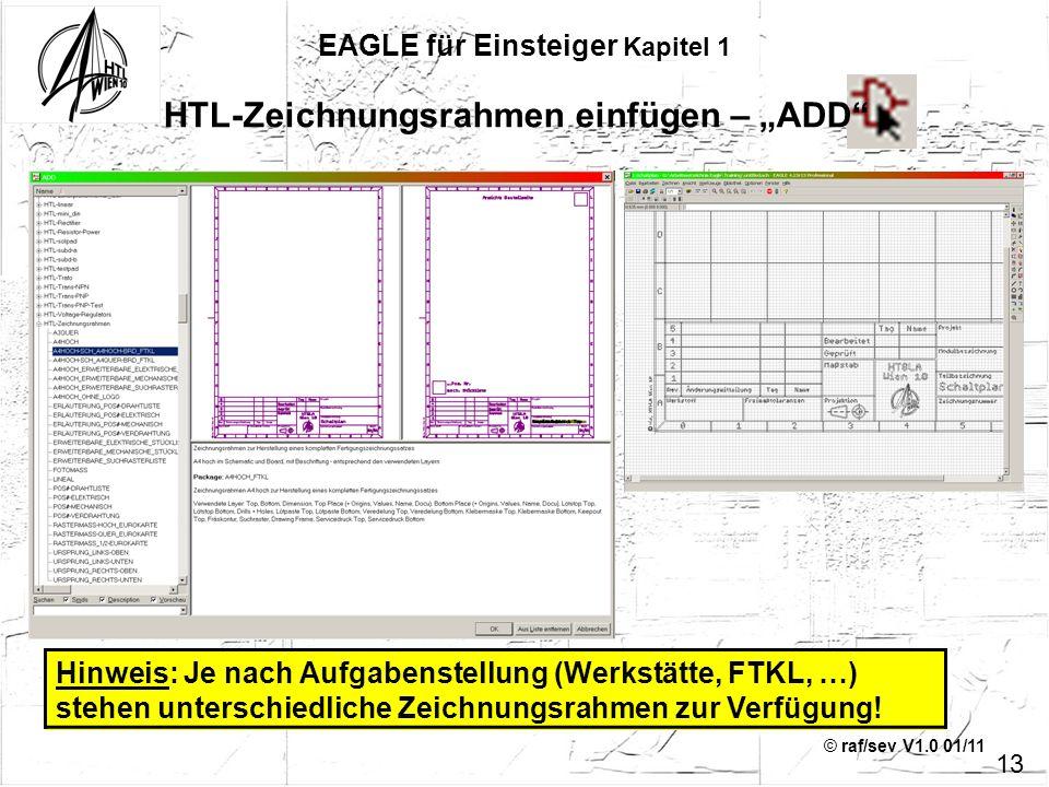 © raf/sev V1.0 01/11 EAGLE für Einsteiger Kapitel 1 HTL-Zeichnungsrahmen einfügen – ADD 13 Hinweis: Je nach Aufgabenstellung (Werkstätte, FTKL, …) ste