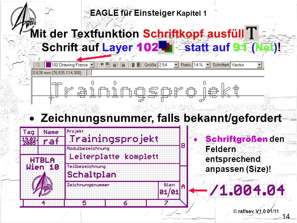 © raf/sev V1.0 01/11 Mit der Textfunktion Schriftkopf ausfüllen Schrift auf Layer 102, statt auf 91 (Net)! 14 EAGLE für Einsteiger Kapitel 1 Zeichnung