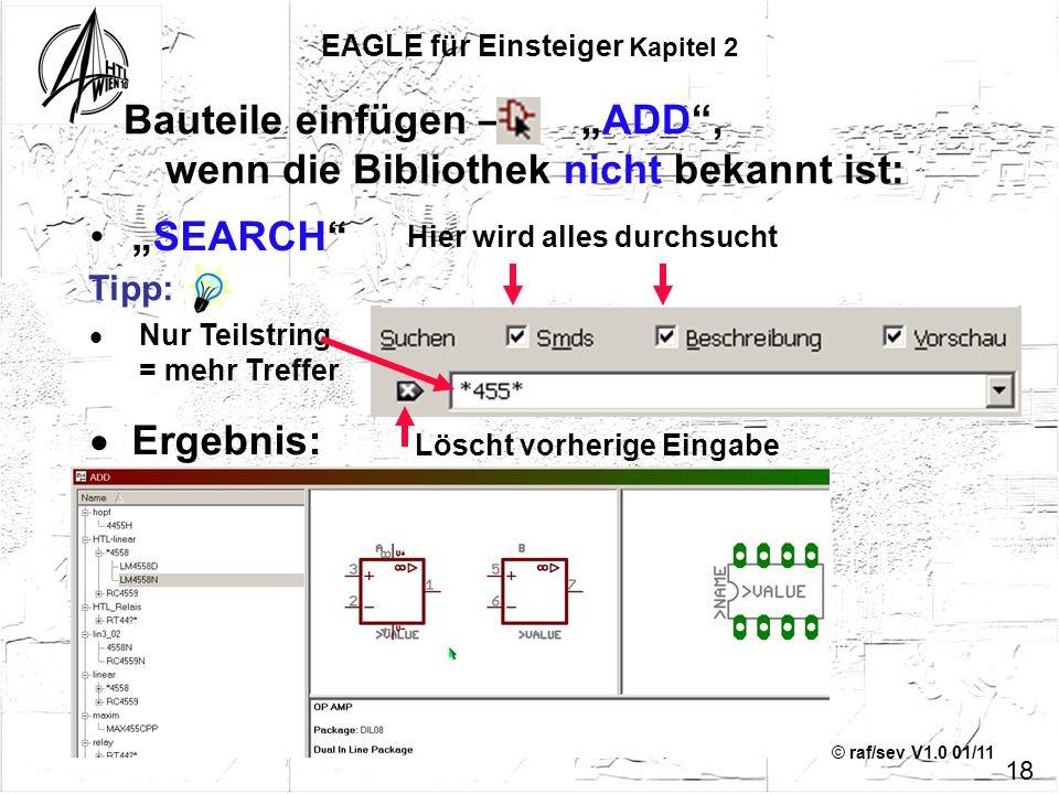 © raf/sev V1.0 01/11 Bauteile einfügen – ADD, wenn die Bibliothek nicht bekannt ist: 18 SEARCH Nur Teilstring = mehr Treffer Ergebnis: EAGLE für Einst