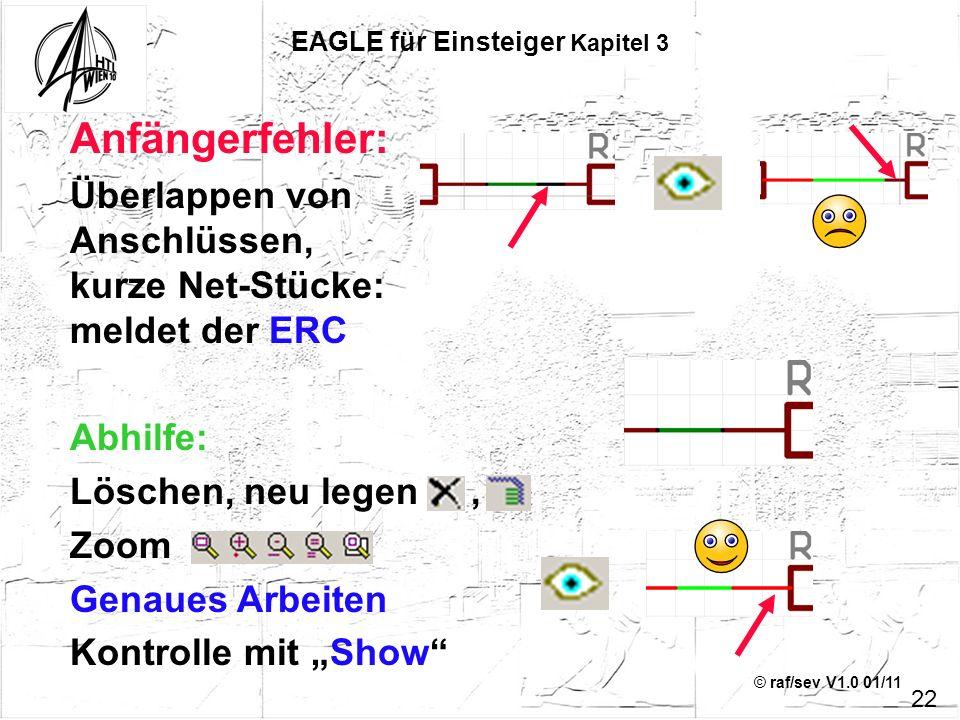 © raf/sev V1.0 01/11 Anfängerfehler: Überlappen von Anschlüssen, kurze Net-Stücke: meldet der ERC Abhilfe: Löschen, neu legen, Zoom Genaues Arbeiten K