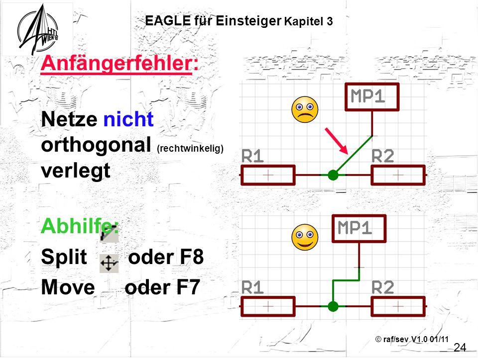 © raf/sev V1.0 01/11 24 EAGLE für Einsteiger Kapitel 3 Anfängerfehler: Netze nicht orthogonal (rechtwinkelig) verlegt Abhilfe: Split oder F8 Move oder