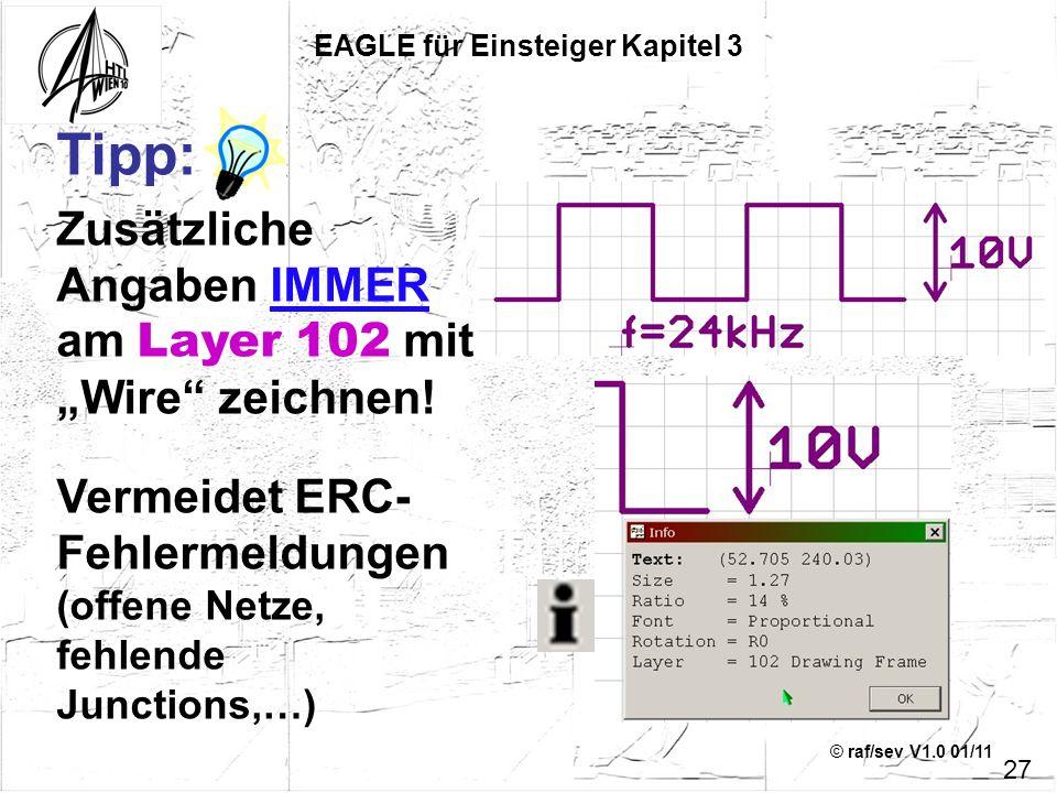 © raf/sev V1.0 01/11 Tipp: Zusätzliche Angaben IMMER am Layer 102 mit Wire zeichnen! Vermeidet ERC- Fehlermeldungen (offene Netze, fehlende Junctions,
