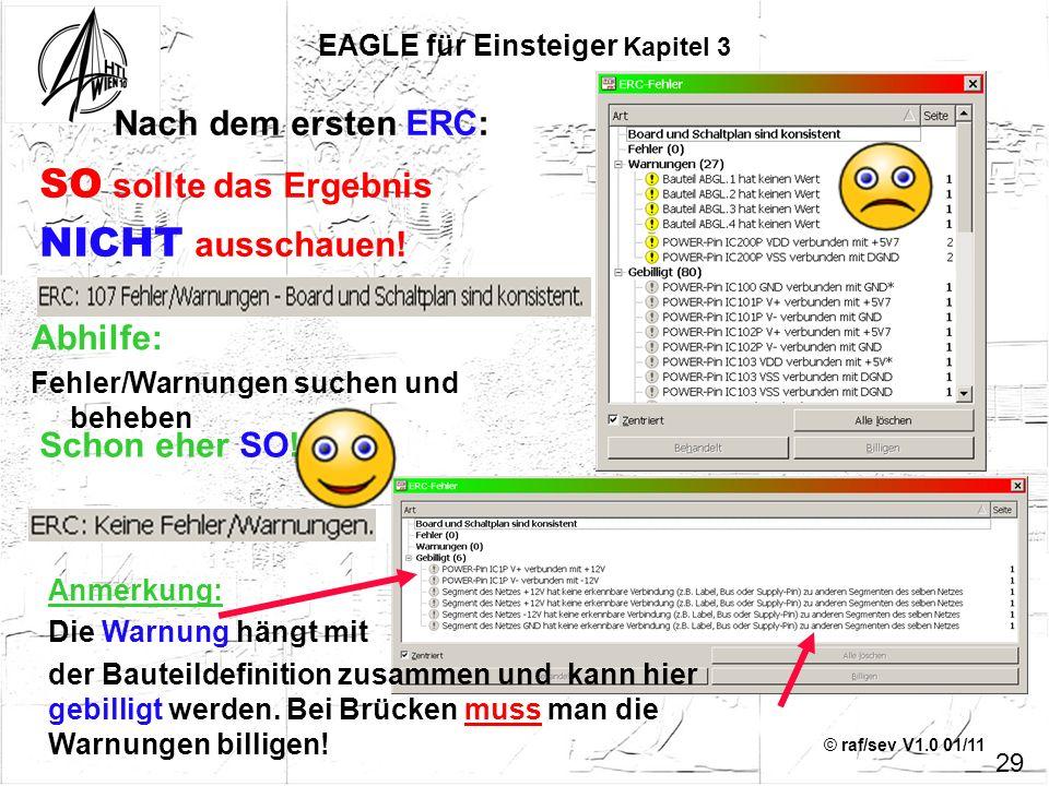 © raf/sev V1.0 01/11 29 EAGLE für Einsteiger Kapitel 3 SO sollte das Ergebnis NICHT ausschauen! Nach dem ersten ERC: Schon eher SO! Anmerkung: Die War
