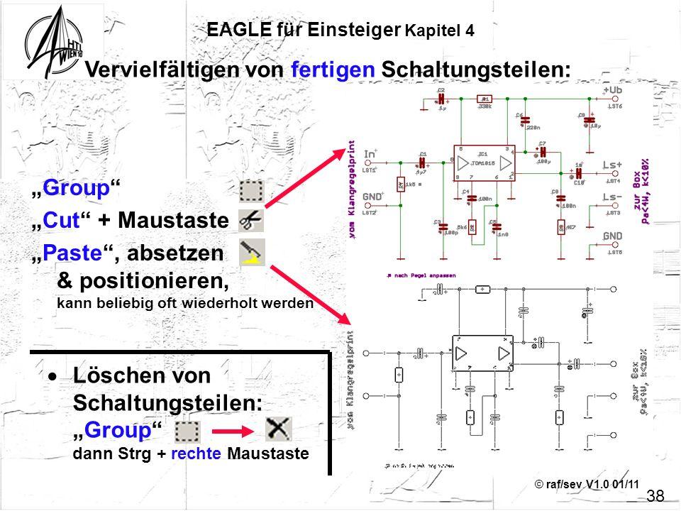 © raf/sev V1.0 01/11 38 EAGLE für Einsteiger Kapitel 4 Group Cut + Maustaste Paste, absetzen & positionieren, kann beliebig oft wiederholt werden Verv