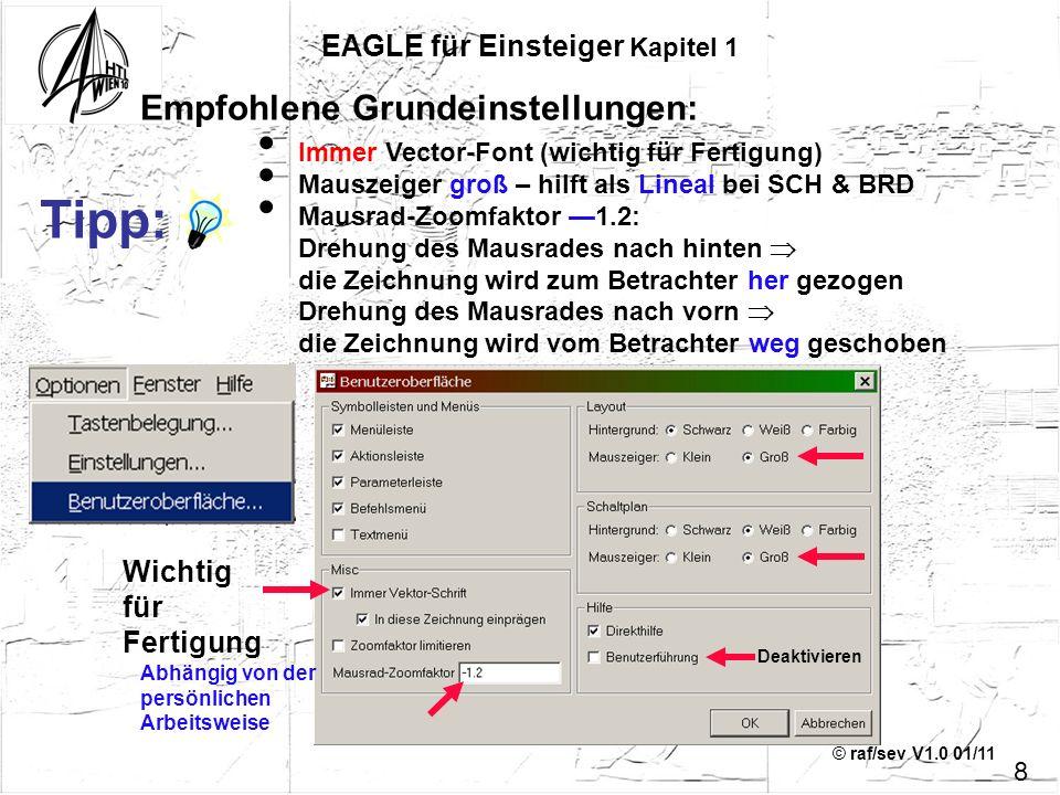 © raf/sev V1.0 01/11 EAGLE für Einsteiger Kapitel 1 Immer Vector-Font (wichtig für Fertigung) Mauszeiger groß – hilft als Lineal bei SCH & BRD Mausrad