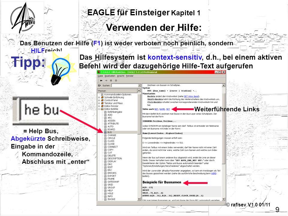 © raf/sev V1.0 01/11 EAGLE für Einsteiger Kapitel 1 Das Benutzen der Hilfe (F1) ist weder verboten noch peinlich, sondern HILFreich! Tipp: Das Hilfesy