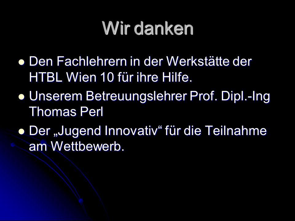 Wir danken Den Fachlehrern in der Werkstätte der HTBL Wien 10 für ihre Hilfe. Den Fachlehrern in der Werkstätte der HTBL Wien 10 für ihre Hilfe. Unser