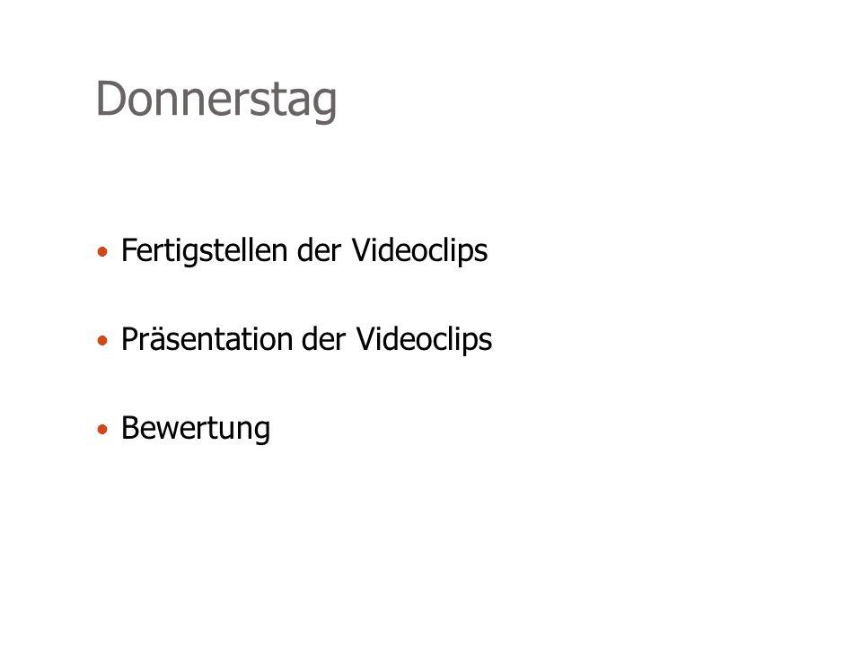 Donnerstag Fertigstellen der Videoclips Präsentation der Videoclips Bewertung