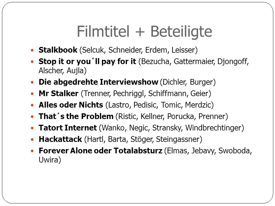 Filmtitel + Beteiligte Stalkbook (Selcuk, Schneider, Erdem, Leisser) Stop it or you´ll pay for it (Bezucha, Gattermaier, Djongoff, Alscher, Aujla) Die