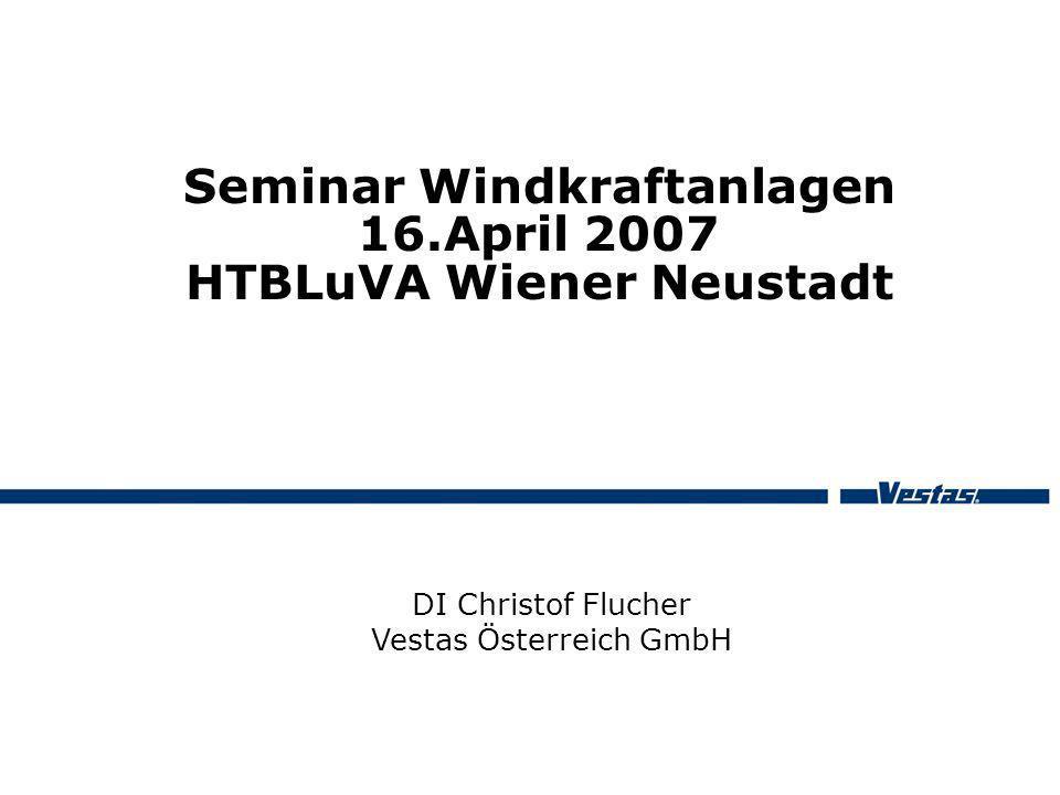 Seminar Windkraftanlagen 16.April 2007 HTBLuVA Wiener Neustadt DI Christof Flucher Vestas Österreich GmbH