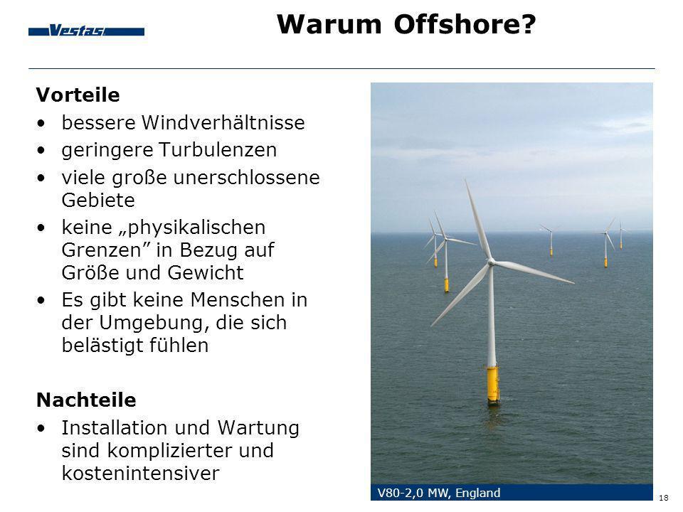18 Warum Offshore? Vorteile bessere Windverhältnisse geringere Turbulenzen viele große unerschlossene Gebiete keine physikalischen Grenzen in Bezug au