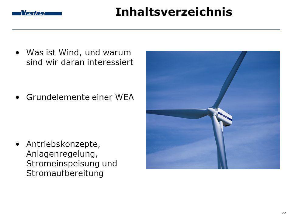 22 Inhaltsverzeichnis Was ist Wind, und warum sind wir daran interessiert Grundelemente einer WEA Antriebskonzepte, Anlagenregelung, Stromeinspeisung