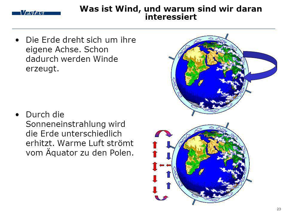 23 Was ist Wind, und warum sind wir daran interessiert Die Erde dreht sich um ihre eigene Achse. Schon dadurch werden Winde erzeugt. Durch die Sonnene