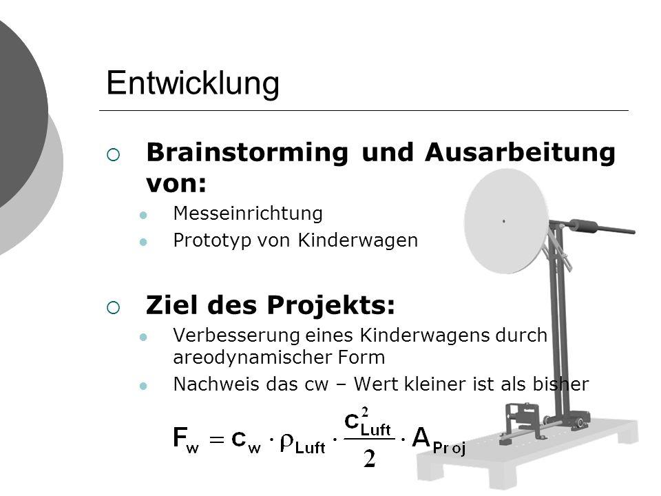 Entwicklung Brainstorming und Ausarbeitung von: Messeinrichtung Prototyp von Kinderwagen Ziel des Projekts: Verbesserung eines Kinderwagens durch areodynamischer Form Nachweis das cw – Wert kleiner ist als bisher