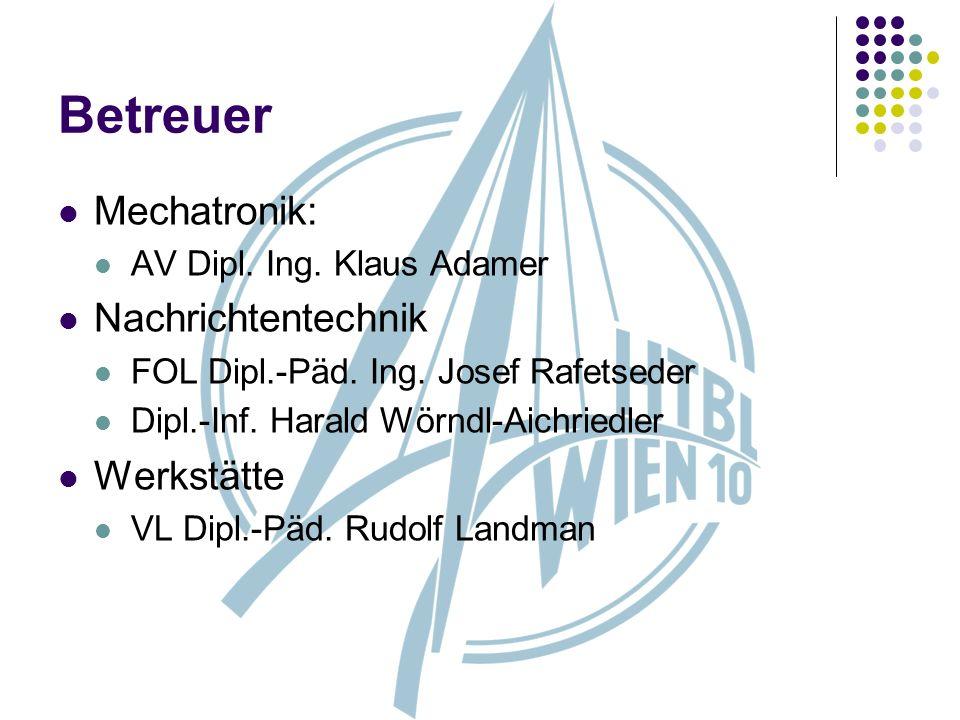 Betreuer Mechatronik: AV Dipl. Ing. Klaus Adamer Nachrichtentechnik FOL Dipl.-Päd. Ing. Josef Rafetseder Dipl.-Inf. Harald Wörndl-Aichriedler Werkstät