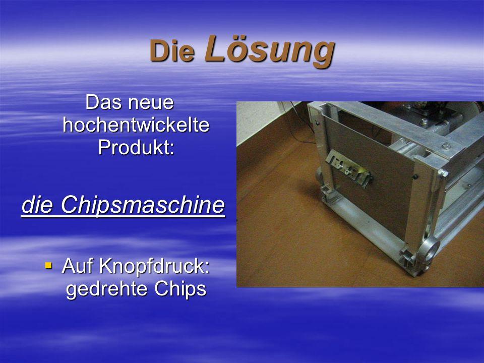 Die Lösung Das neue hochentwickelte Produkt: Das neue hochentwickelte Produkt: die Chipsmaschine Auf Knopfdruck: gedrehte Chips Auf Knopfdruck: gedreh