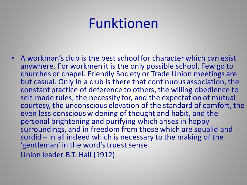Funktionen A workmans club is the best school for character which can exist anywhere. For workmen it is the only possible school. Few go to churches o