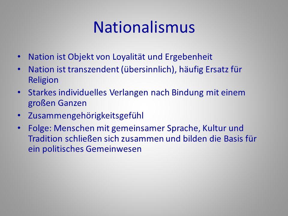 Nationalismus Nation ist Objekt von Loyalität und Ergebenheit Nation ist transzendent (übersinnlich), häufig Ersatz für Religion Starkes individuelles