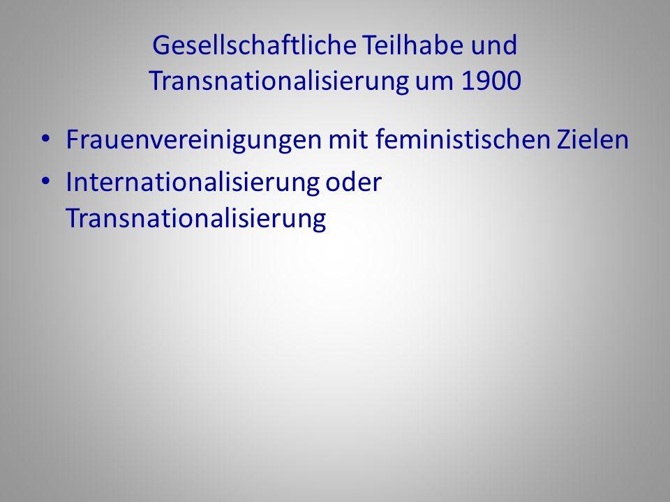 Gesellschaftliche Teilhabe und Transnationalisierung um 1900 Frauenvereinigungen mit feministischen Zielen Internationalisierung oder Transnationalisi
