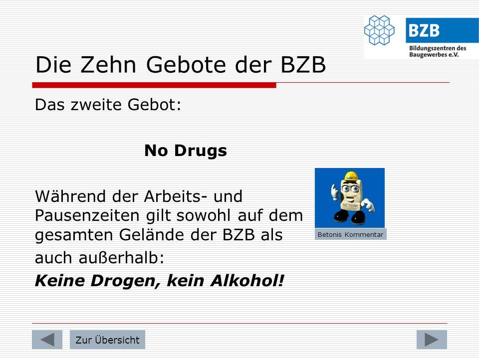 Die Zehn Gebote der BZB Das zweite Gebot: No Drugs Während der Arbeits- und Pausenzeiten gilt sowohl auf dem gesamten Gelände der BZB als auch außerhalb: Keine Drogen, kein Alkohol.
