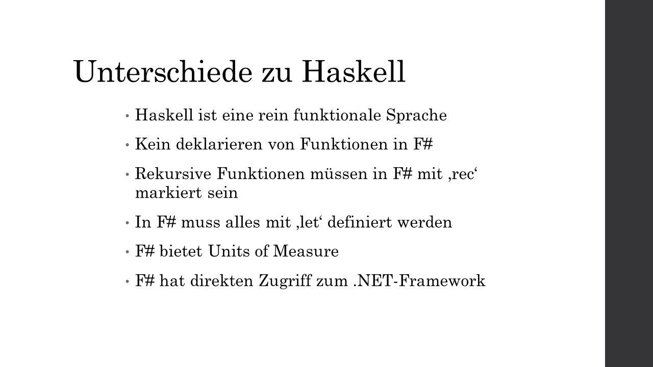 Unterschiede zu Haskell Haskell ist eine rein funktionale Sprache Kein deklarieren von Funktionen in F# Rekursive Funktionen müssen in F# mit rec markiert sein In F# muss alles mit let definiert werden F# bietet Units of Measure F# hat direkten Zugriff zum.NET-Framework