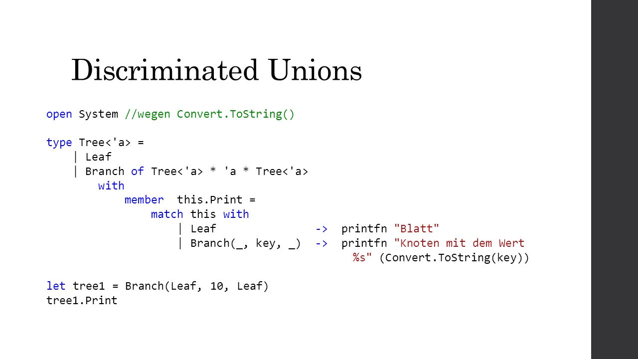 Discriminated Unions open System //wegen Convert.ToString() type Tree = | Leaf | Branch of Tree * a * Tree with member this.Print = match this with | Leaf -> printfn Blatt | Branch(_, key, _) -> printfn Knoten mit dem Wert %s (Convert.ToString(key)) let tree1 = Branch(Leaf, 10, Leaf) tree1.Print