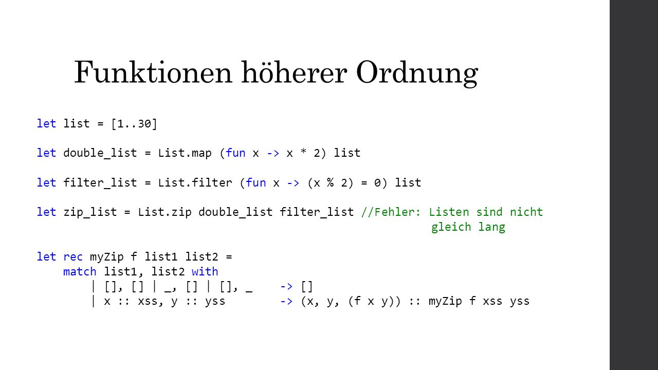 Funktionen höherer Ordnung let list = [1..30] let double_list = List.map (fun x -> x * 2) list let filter_list = List.filter (fun x -> (x % 2) = 0) list let zip_list = List.zip double_list filter_list //Fehler: Listen sind nicht gleich lang let rec myZip f list1 list2 = match list1, list2 with | [], [] | _, [] | [], _ -> [] | x :: xss, y :: yss -> (x, y, (f x y)) :: myZip f xss yss