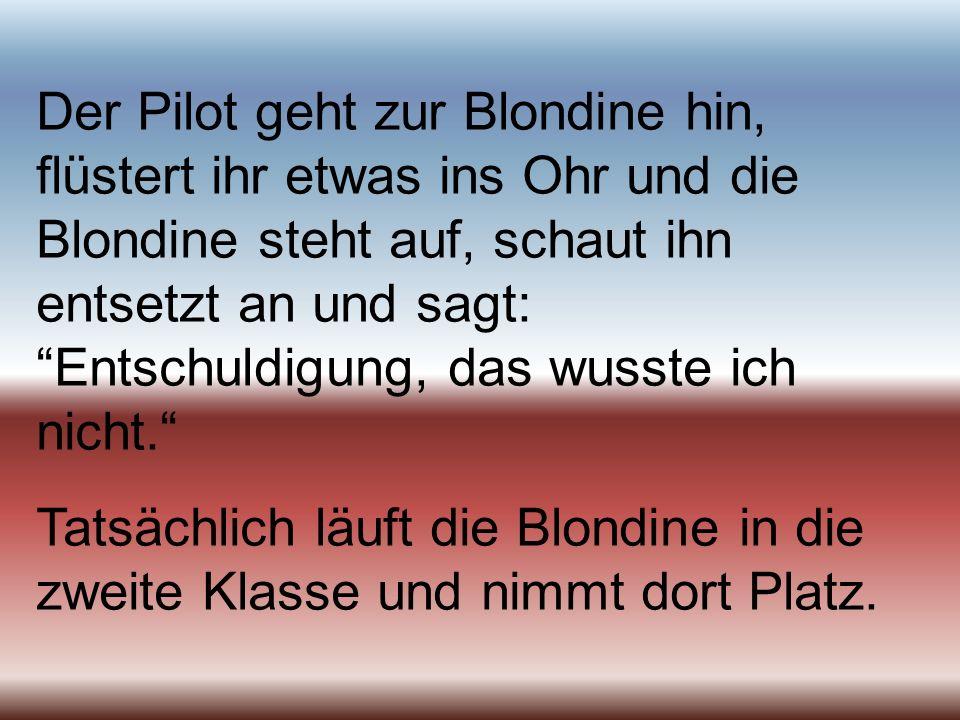 Der Pilot geht zur Blondine hin, flüstert ihr etwas ins Ohr und die Blondine steht auf, schaut ihn entsetzt an und sagt: Entschuldigung, das wusste ic